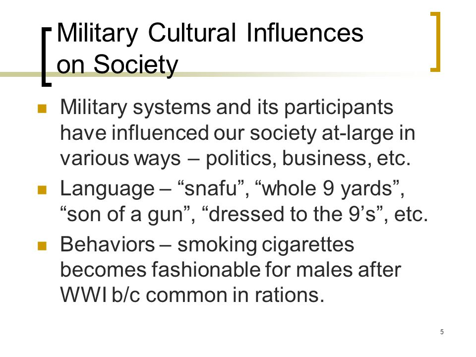 Military Cultural Influences on Society Military systems and its participants have influenced our society at-large in various ways – politics, business, etc.