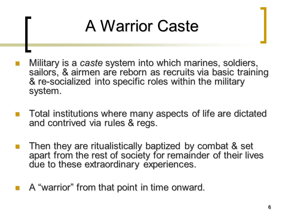 6 A Warrior Caste Military is a caste system into which marines, soldiers, sailors, & airmen are reborn as recruits via basic training & re-socialized into specific roles within the military system.