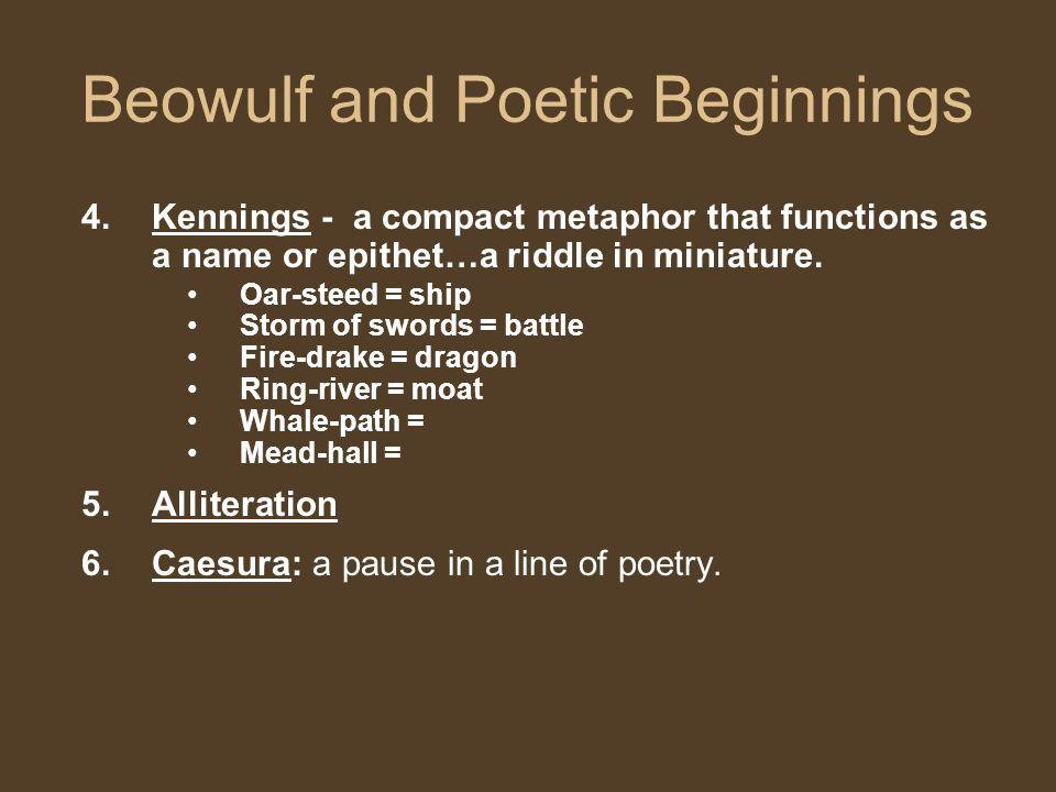Beowulf and Poetic Beginnings 4.Kennings - a compact metaphor that functions as a name or epithet…a riddle in miniature.