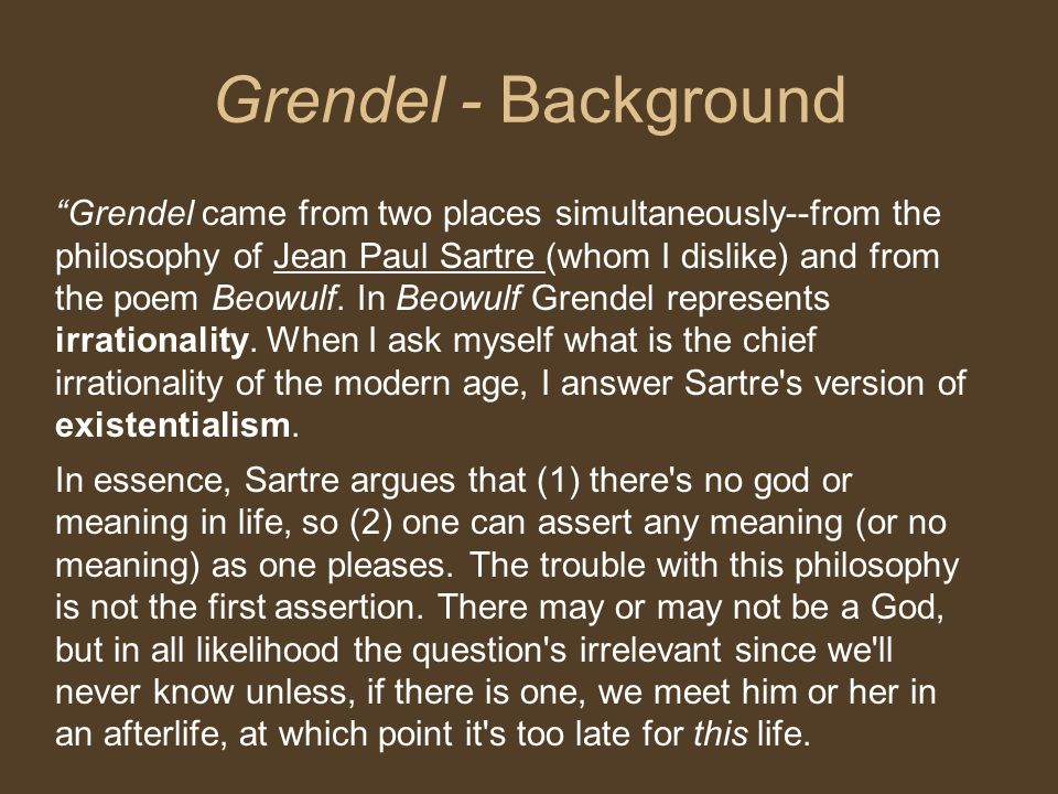 Grendel - Background Grendel came from two places simultaneously--from the philosophy of Jean Paul Sartre (whom I dislike) and from the poem Beowulf.