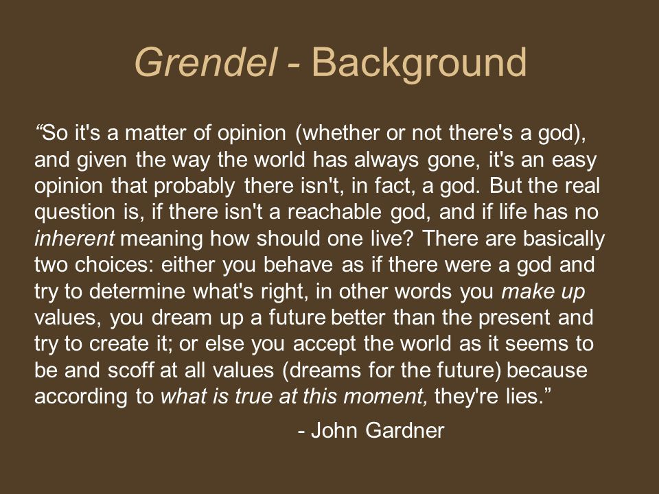 Grendel - Background So it s a matter of opinion (whether or not there s a god), and given the way the world has always gone, it s an easy opinion that probably there isn t, in fact, a god.