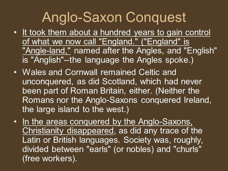 Anglo-Saxon Conquest It took them about a hundred years to gain control of what we now call England. ( England is Angle-land, named after the Angles, and English is Anglish --the language the Angles spoke.) Wales and Cornwall remained Celtic and unconquered, as did Scotland, which had never been part of Roman Britain, either.