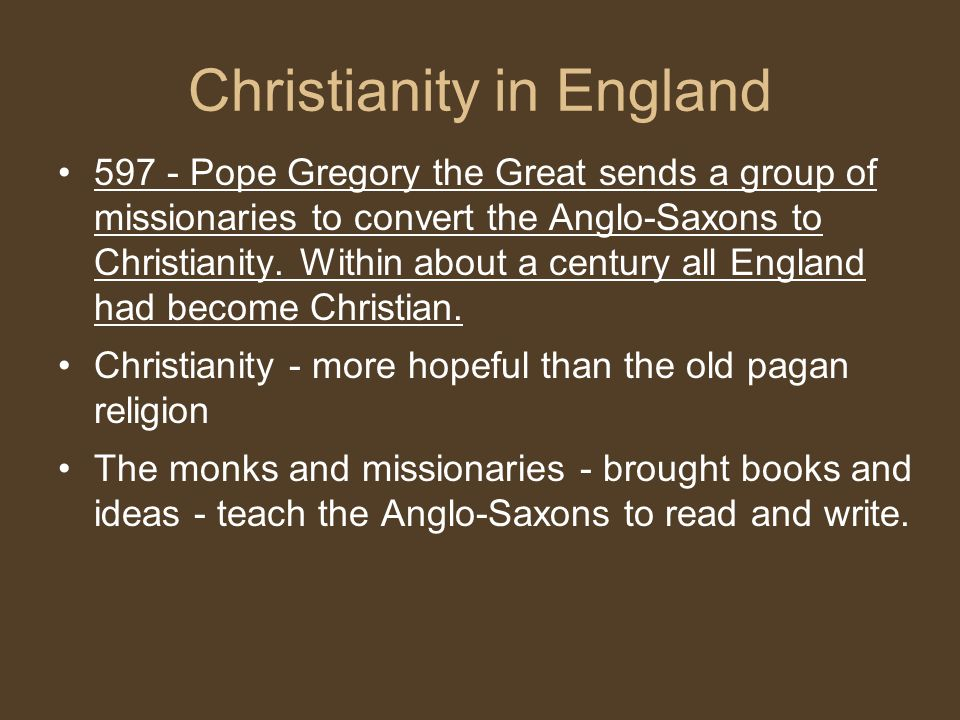 Christianity in England 597 - Pope Gregory the Great sends a group of missionaries to convert the Anglo-Saxons to Christianity.