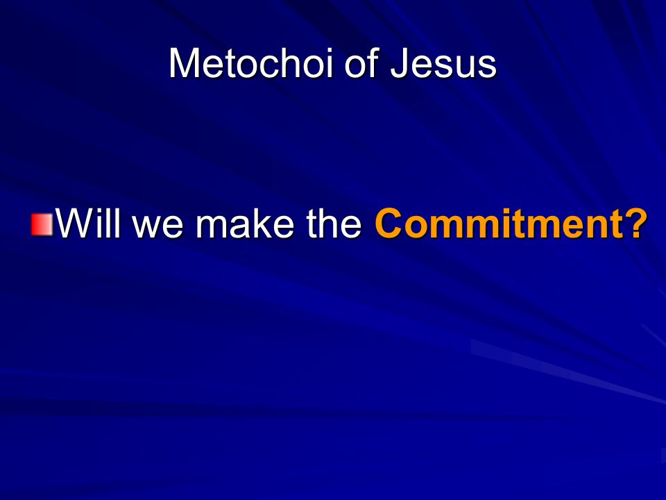 Metochoi of Jesus Will we make the Commitment?