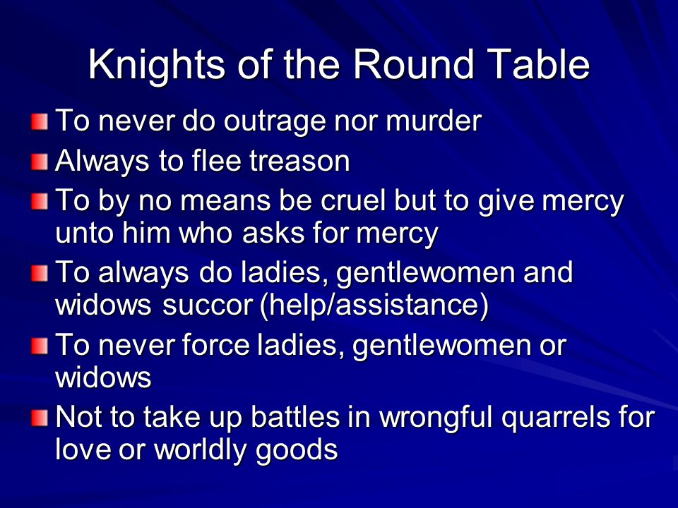 Knights of the Round Table To never do outrage nor murder Always to flee treason To by no means be cruel but to give mercy unto him who asks for mercy