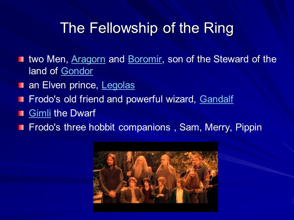 The Fellowship of the Ring two Men, Aragorn and Boromir, son of the Steward of the land of GondorAragornBoromirGondor an Elven prince, LegolasLegolas Frodo s old friend and powerful wizard, GandalfGandalf GimliGimli the Dwarf Frodo s three hobbit companions, Sam, Merry, Pippin