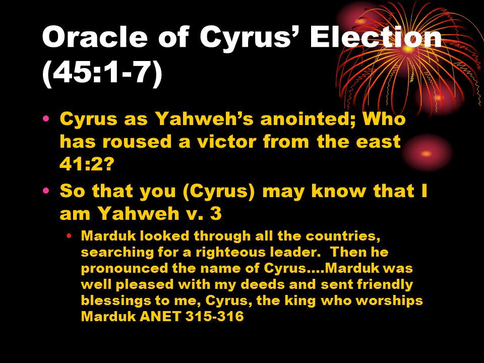 Oracle of Cyrus' Election (45:1-7) Cyrus as Yahweh's anointed; Who has roused a victor from the east 41:2? So that you (Cyrus) may know that I am Yahw