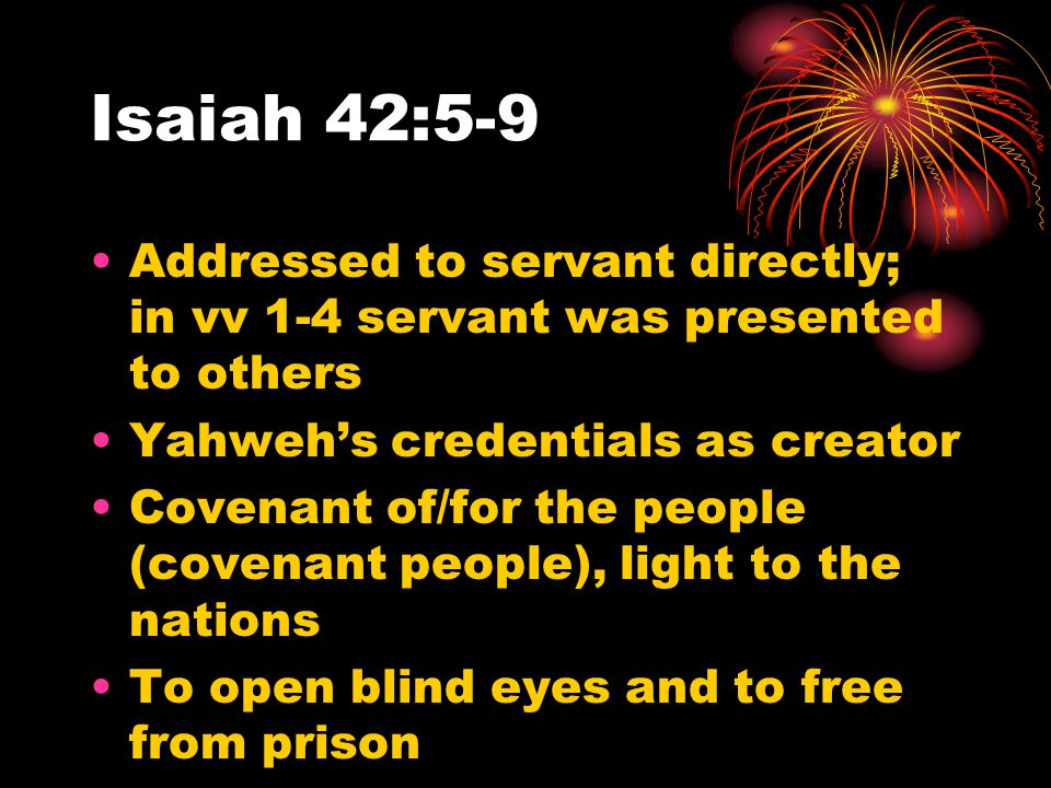 Isaiah 42:5-9 Addressed to servant directly; in vv 1-4 servant was presented to others Yahweh's credentials as creator Covenant of/for the people (cov