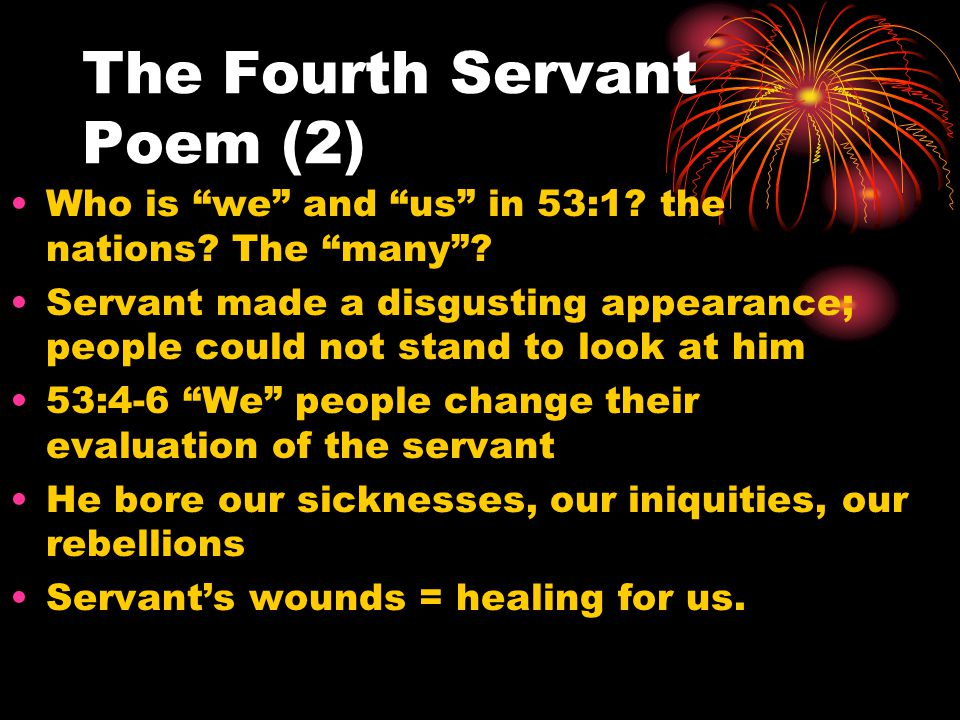 "The Fourth Servant Poem (2) Who is ""we"" and ""us"" in 53:1? the nations? The ""many""? Servant made a disgusting appearance; people could not stand to loo"