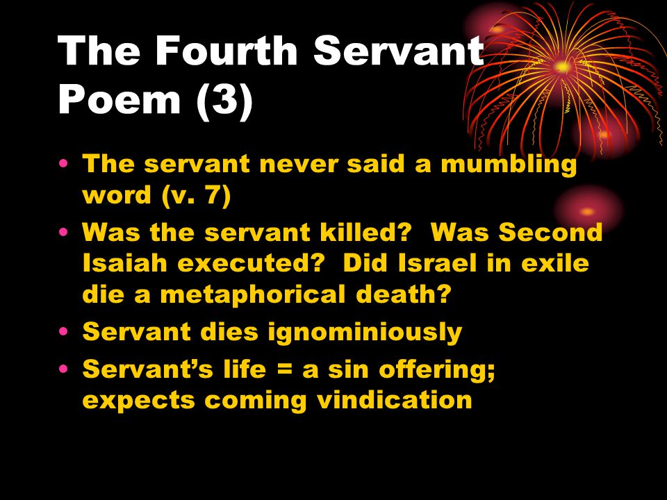 The Fourth Servant Poem (3) The servant never said a mumbling word (v. 7) Was the servant killed? Was Second Isaiah executed? Did Israel in exile die