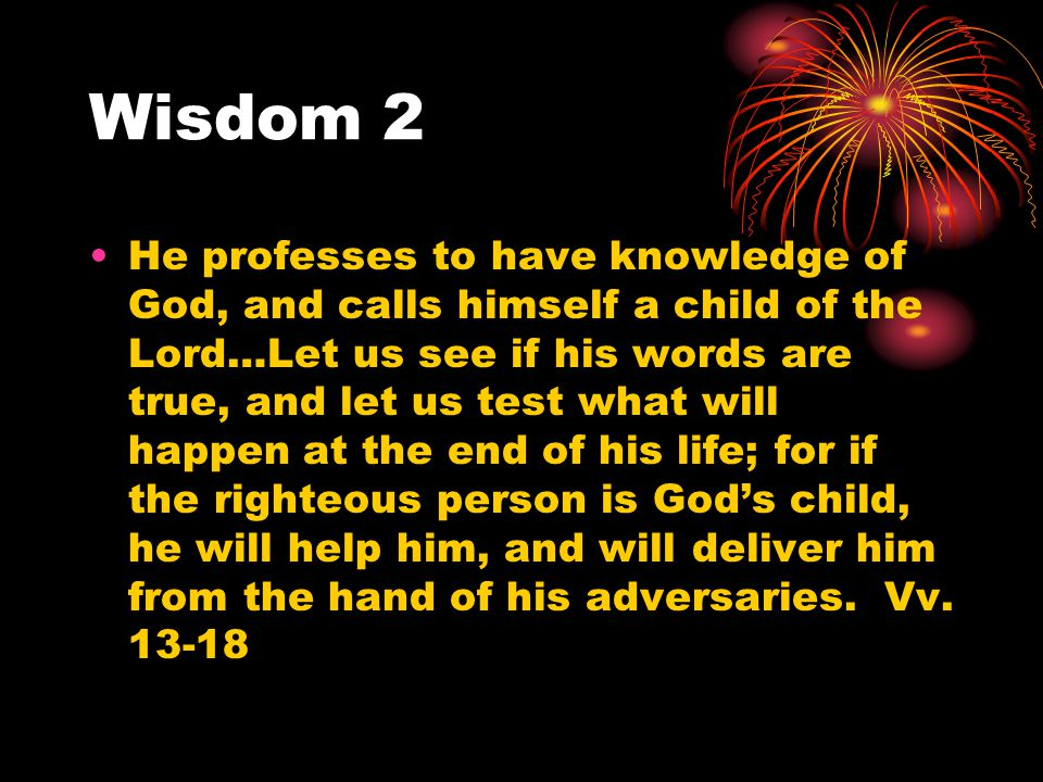 Wisdom 2 He professes to have knowledge of God, and calls himself a child of the Lord…Let us see if his words are true, and let us test what will happ