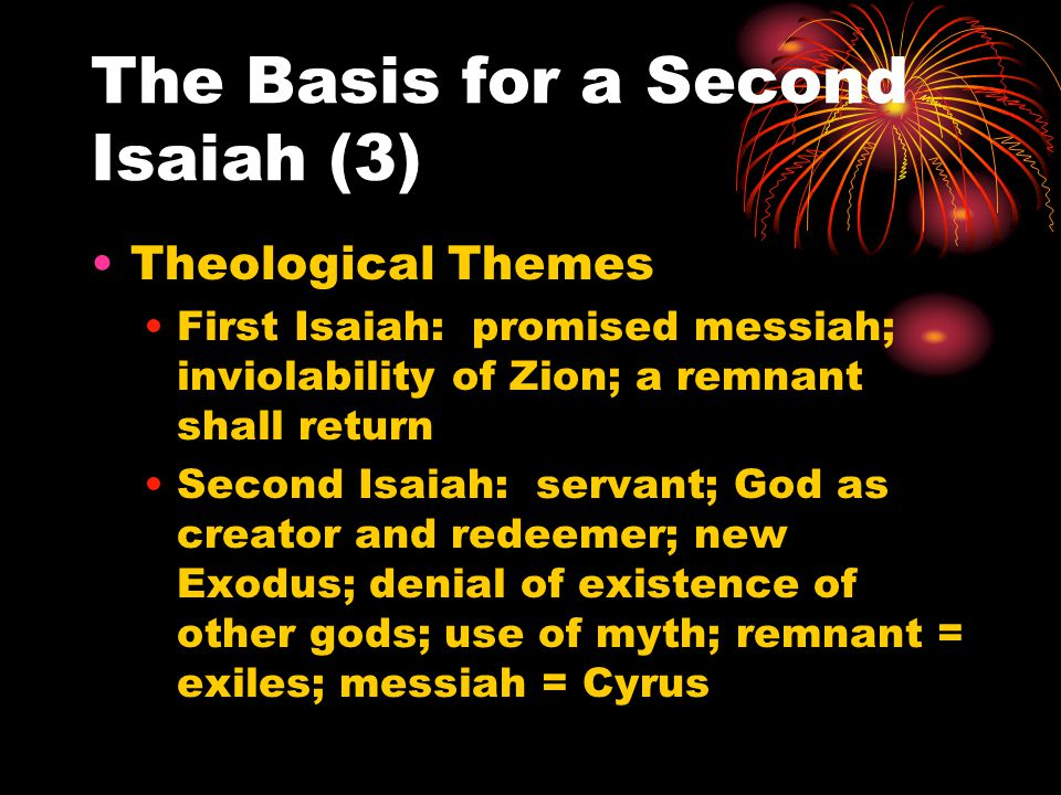 The Basis for a Second Isaiah (3) Theological Themes First Isaiah: promised messiah; inviolability of Zion; a remnant shall return Second Isaiah: serv