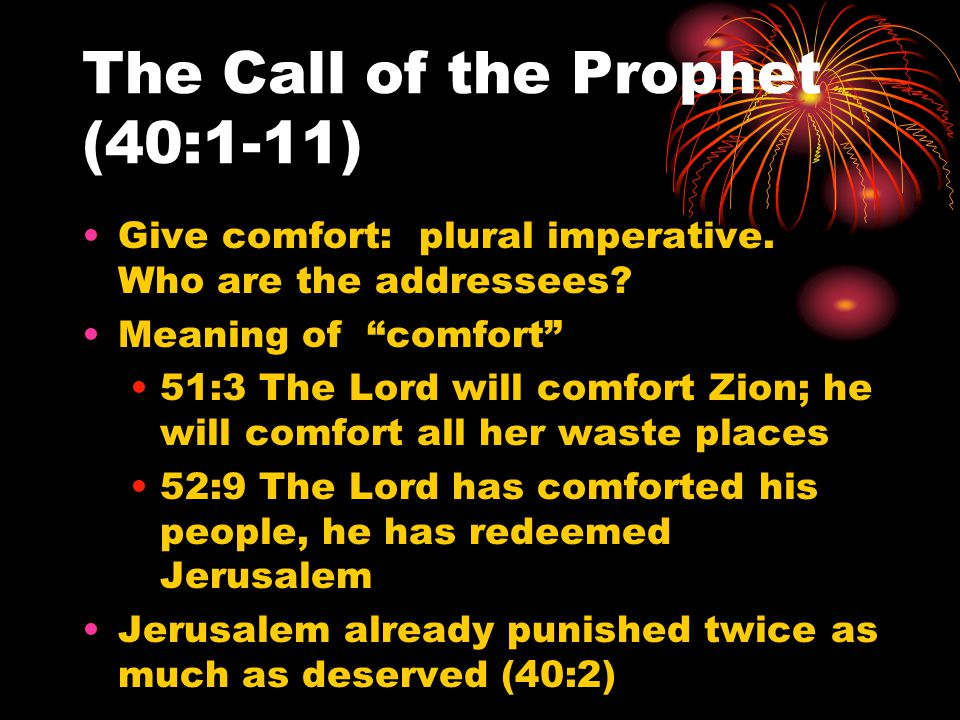 "The Call of the Prophet (40:1-11) Give comfort: plural imperative. Who are the addressees? Meaning of ""comfort"" 51:3 The Lord will comfort Zion; he wi"