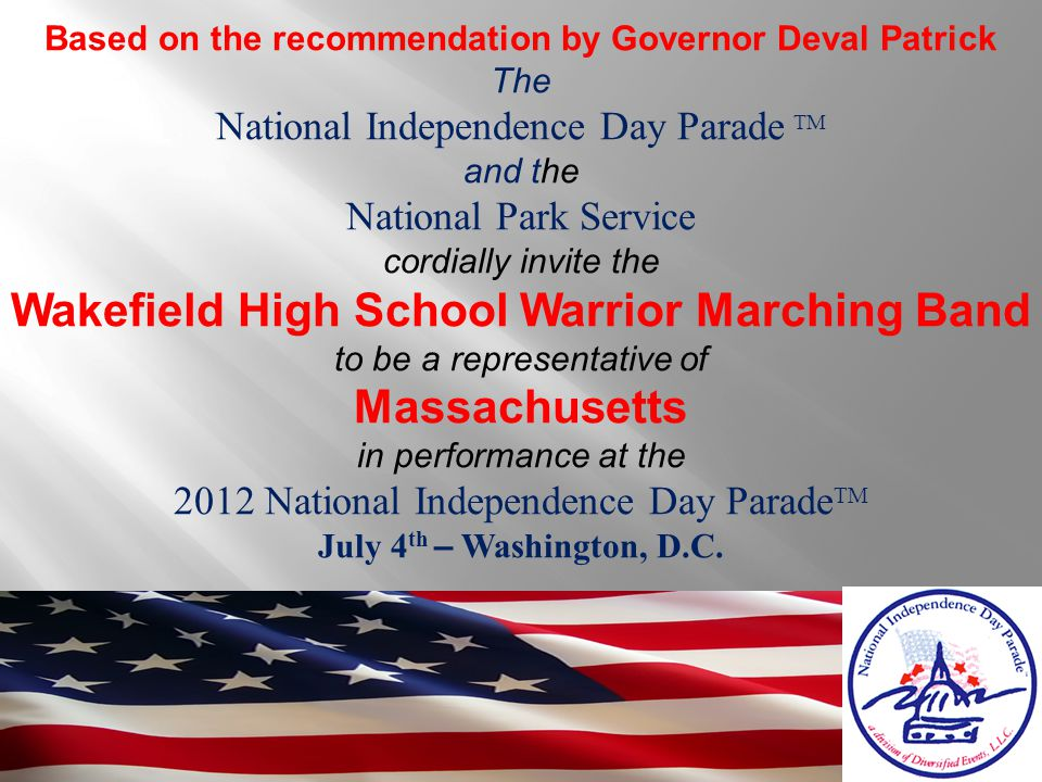 Based on the recommendation by Governor Deval Patrick The National Independence Day Parade TM and the National Park Service cordially invite the Wakefield High School Warrior Marching Band to be a representative of Massachusetts in performance at the 2012 National Independence Day Parade TM July 4 th – Washington, D.C.