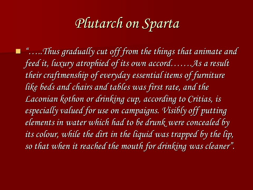 Plutarch on Sparta …..Thus gradually cut off from the things that animate and feed it, luxury atrophied of its own accord…….As a result their craftmenship of everyday essential items of furniture like beds and chairs and tables was first rate, and the Laconian kothon or drinking cup, according to Critias, is especially valued for use on campaigns.