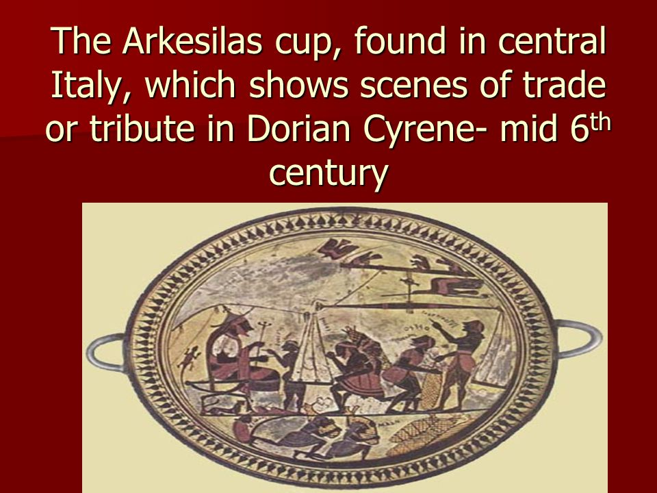 The Arkesilas cup, found in central Italy, which shows scenes of trade or tribute in Dorian Cyrene- mid 6 th century