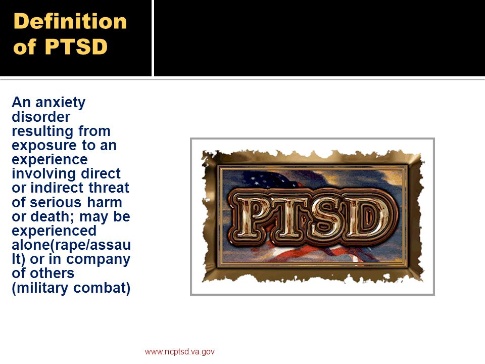 Definition of PTSD An anxiety disorder resulting from exposure to an experience involving direct or indirect threat of serious harm or death; may be experienced alone(rape/assau lt) or in company of others (military combat) www.ncptsd.va.gov