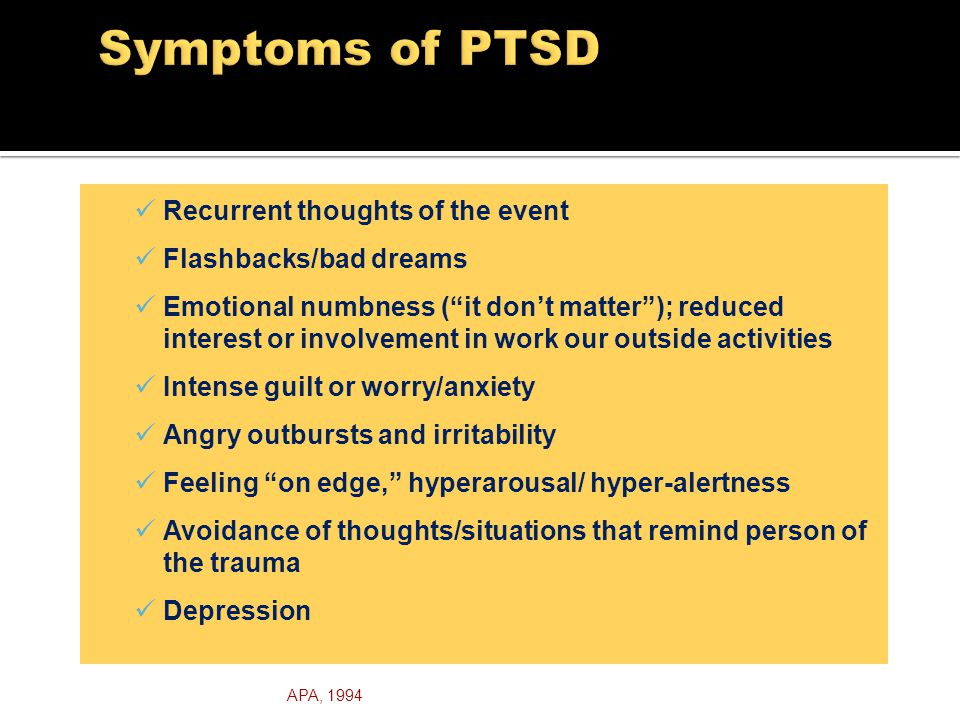 Recurrent thoughts of the event Flashbacks/bad dreams Emotional numbness ( it don't matter ); reduced interest or involvement in work our outside activities Intense guilt or worry/anxiety Angry outbursts and irritability Feeling on edge, hyperarousal/ hyper-alertness Avoidance of thoughts/situations that remind person of the trauma Depression APA, 1994