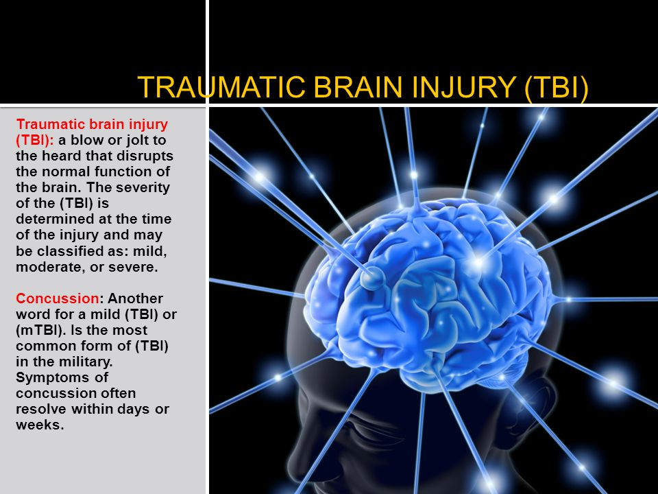 TRAUMATIC BRAIN INJURY (TBI) Traumatic brain injury (TBI): a blow or jolt to the heard that disrupts the normal function of the brain.
