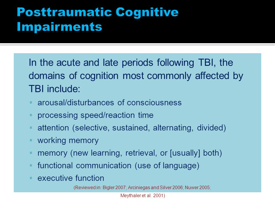 In the acute and late periods following TBI, the domains of cognition most commonly affected by TBI include:  arousal/disturbances of consciousness  processing speed/reaction time  attention (selective, sustained, alternating, divided)  working memory  memory (new learning, retrieval, or [usually] both)  functional communication (use of language)  executive function (Reviewed in: Bigler 2007; Arciniegas and Silver 2006; Nuwer 2005; Meythaler et al.