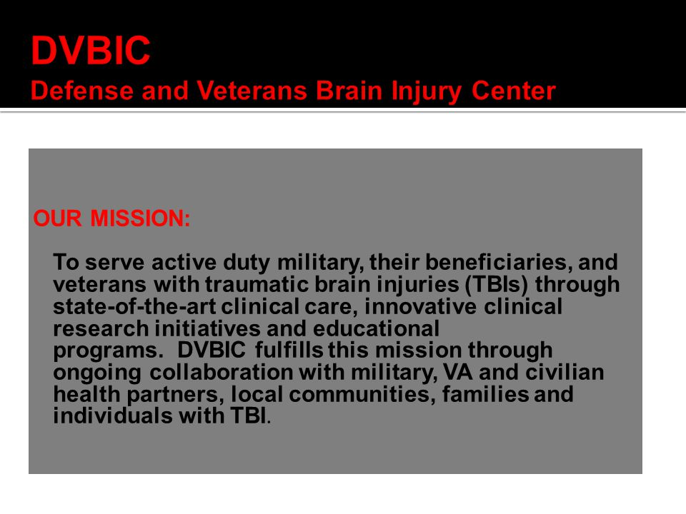 OUR MISSION: To serve active duty military, their beneficiaries, and veterans with traumatic brain injuries (TBIs) through state-of-the-art clinical care, innovative clinical research initiatives and educational programs.