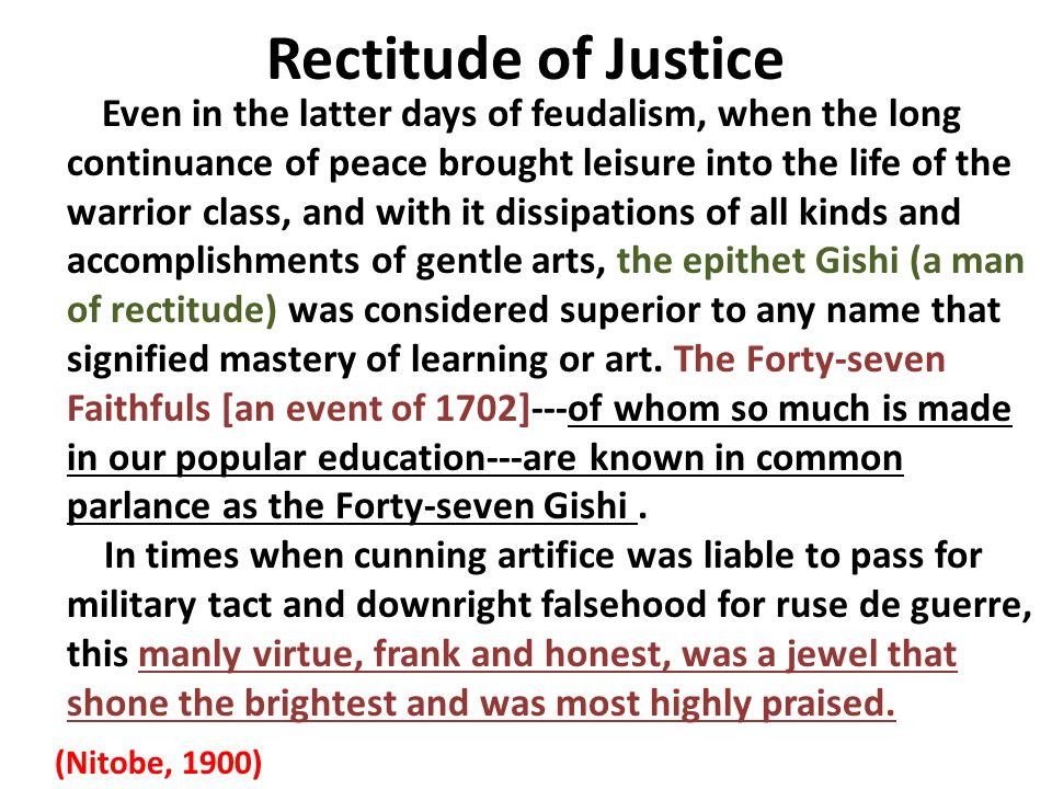 Rectitude of Justice Even in the latter days of feudalism, when the long continuance of peace brought leisure into the life of the warrior class, and with it dissipations of all kinds and accomplishments of gentle arts, the epithet Gishi (a man of rectitude) was considered superior to any name that signified mastery of learning or art.