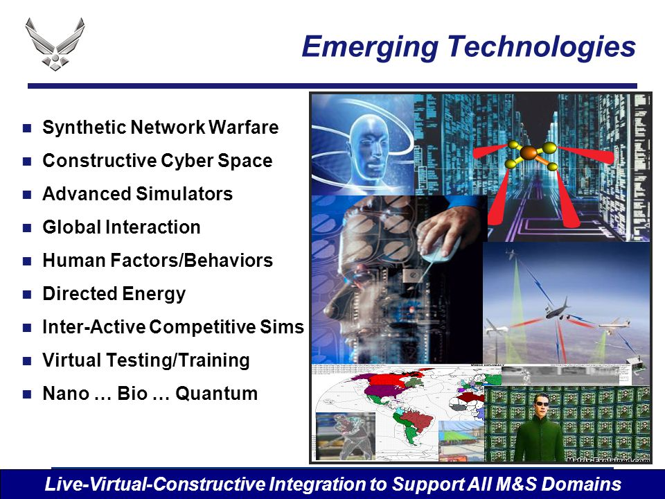 I n t e g r i t y - S e r v i c e - E x c e l l e n c e Emerging Technologies Synthetic Network Warfare Constructive Cyber Space Advanced Simulators Global Interaction Human Factors/Behaviors Directed Energy Inter-Active Competitive Sims Virtual Testing/Training Nano … Bio … Quantum Live-Virtual-Constructive Integration to Support All M&S Domains