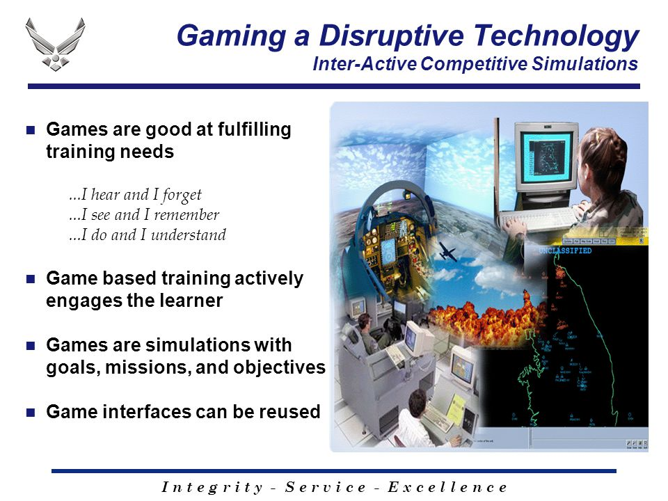 I n t e g r i t y - S e r v i c e - E x c e l l e n c e Gaming a Disruptive Technology Inter-Active Competitive Simulations Games are good at fulfilli