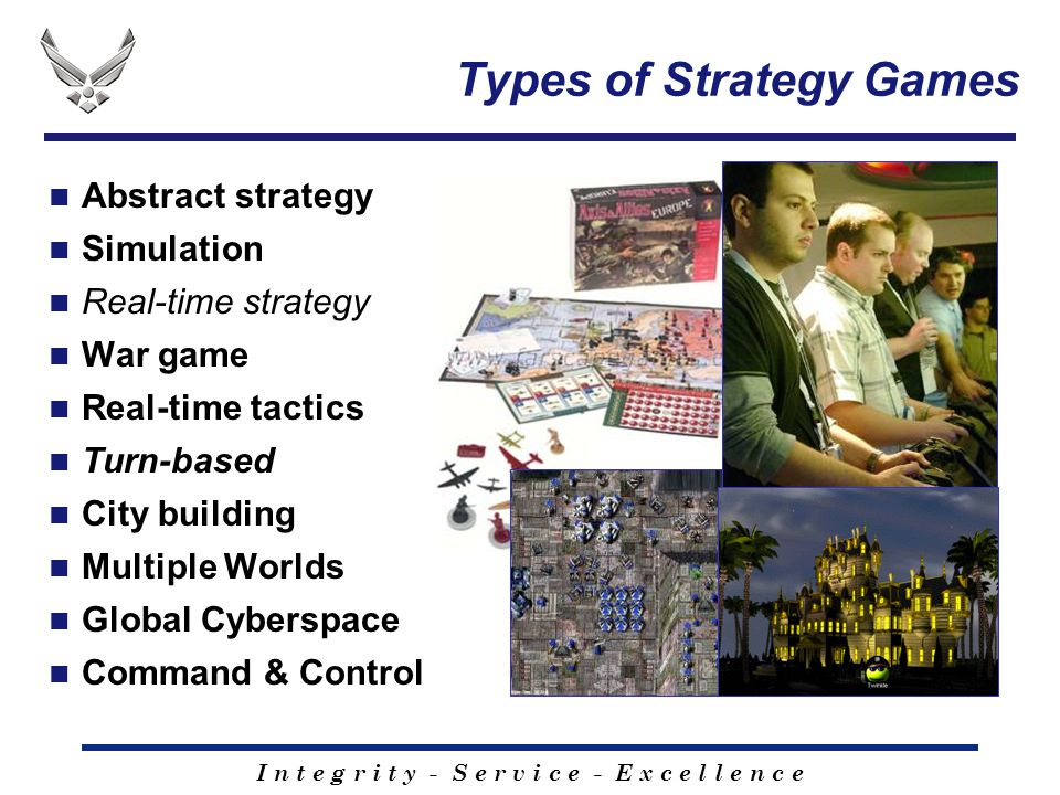 I n t e g r i t y - S e r v i c e - E x c e l l e n c e Types of Strategy Games Abstract strategy Simulation Real-time strategy War game Real-time tactics Turn-based City building Multiple Worlds Global Cyberspace Command & Control