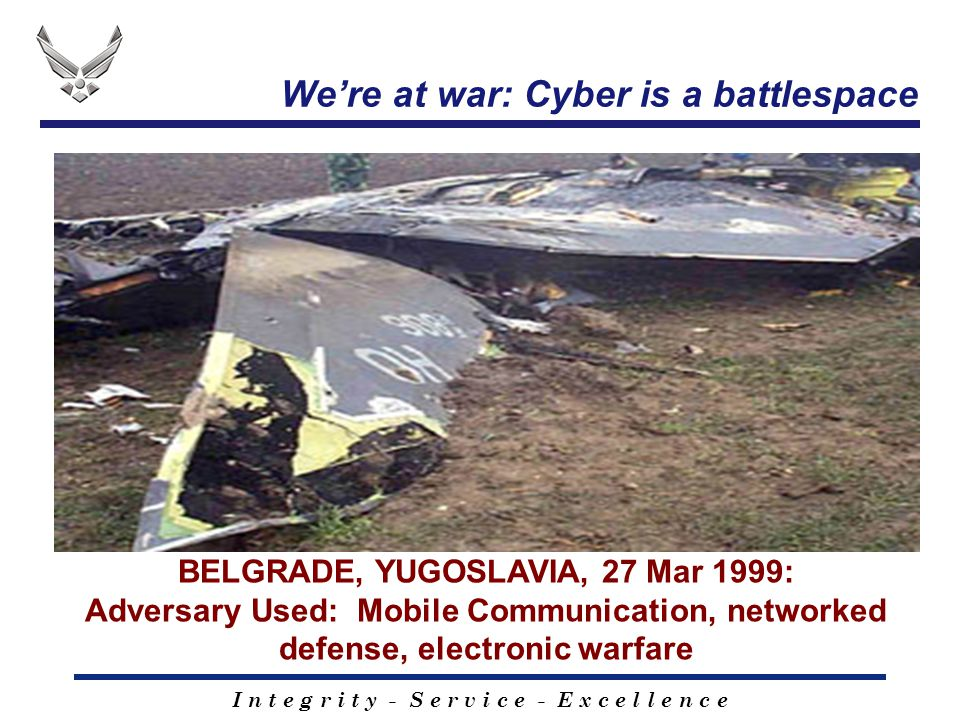 I n t e g r i t y - S e r v i c e - E x c e l l e n c e We're at war: Cyber is a battlespace BELGRADE, YUGOSLAVIA, 27 Mar 1999: Adversary Used: Mobile Communication, networked defense, electronic warfare