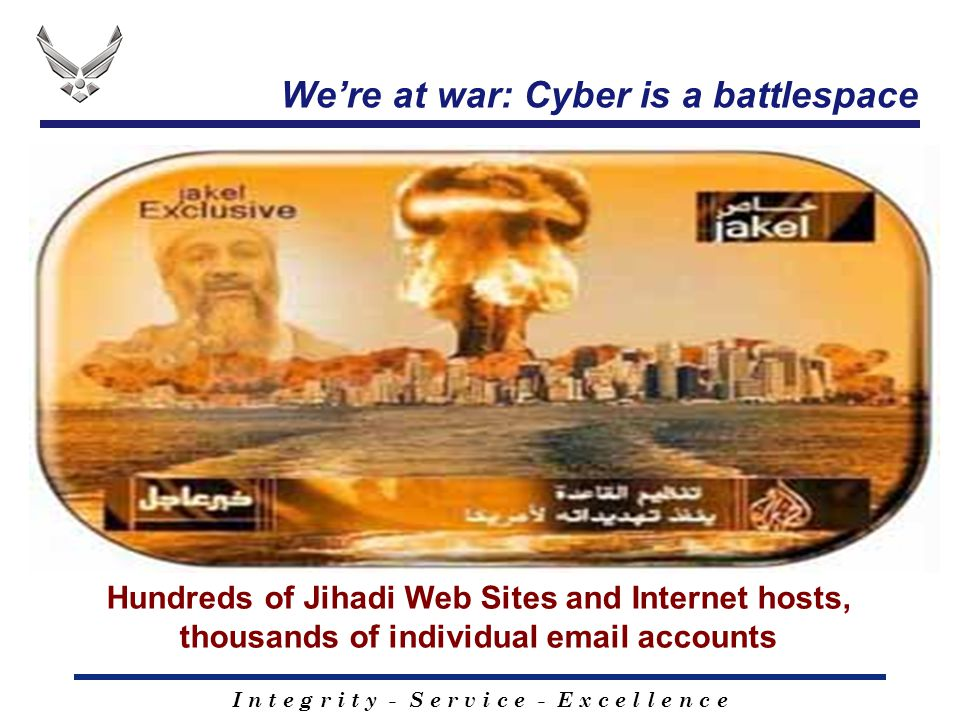 I n t e g r i t y - S e r v i c e - E x c e l l e n c e We're at war: Cyber is a battlespace Hundreds of Jihadi Web Sites and Internet hosts, thousand