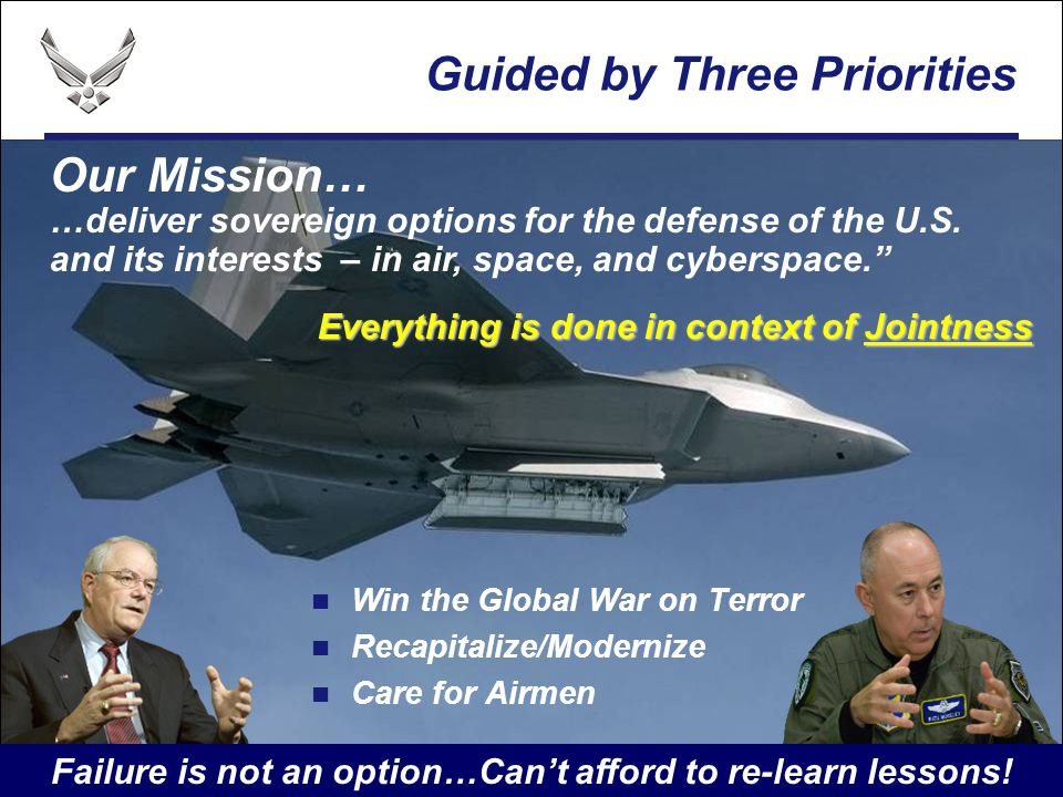 I n t e g r i t y - S e r v i c e - E x c e l l e n c e Win the Global War on Terror Recapitalize/Modernize Care for Airmen Our Mission… …deliver sovereign options for the defense of the U.S.