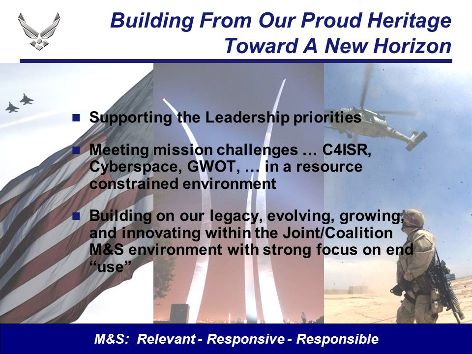 I n t e g r i t y - S e r v i c e - E x c e l l e n c e Building From Our Proud Heritage Toward A New Horizon Supporting the Leadership priorities Meeting mission challenges … C4ISR, Cyberspace, GWOT, … in a resource constrained environment Building on our legacy, evolving, growing, and innovating within the Joint/Coalition M&S environment with strong focus on end use M&S: Relevant - Responsive - Responsible