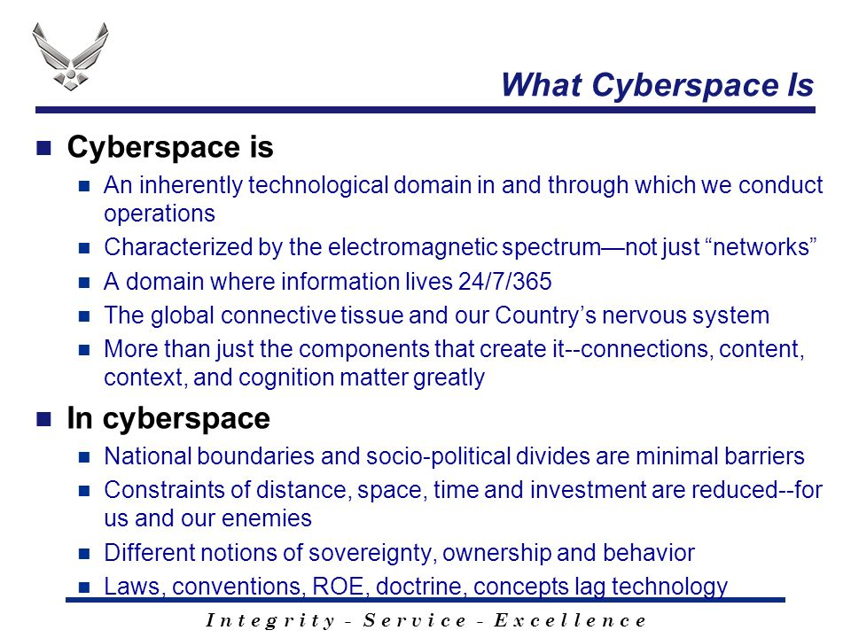 I n t e g r i t y - S e r v i c e - E x c e l l e n c e What Cyberspace Is Cyberspace is An inherently technological domain in and through which we co