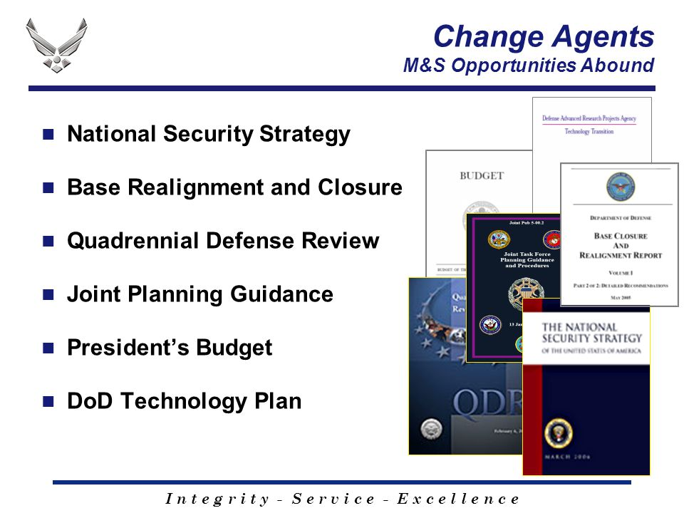 I n t e g r i t y - S e r v i c e - E x c e l l e n c e Change Agents M&S Opportunities Abound National Security Strategy Base Realignment and Closure Quadrennial Defense Review Joint Planning Guidance President's Budget DoD Technology Plan
