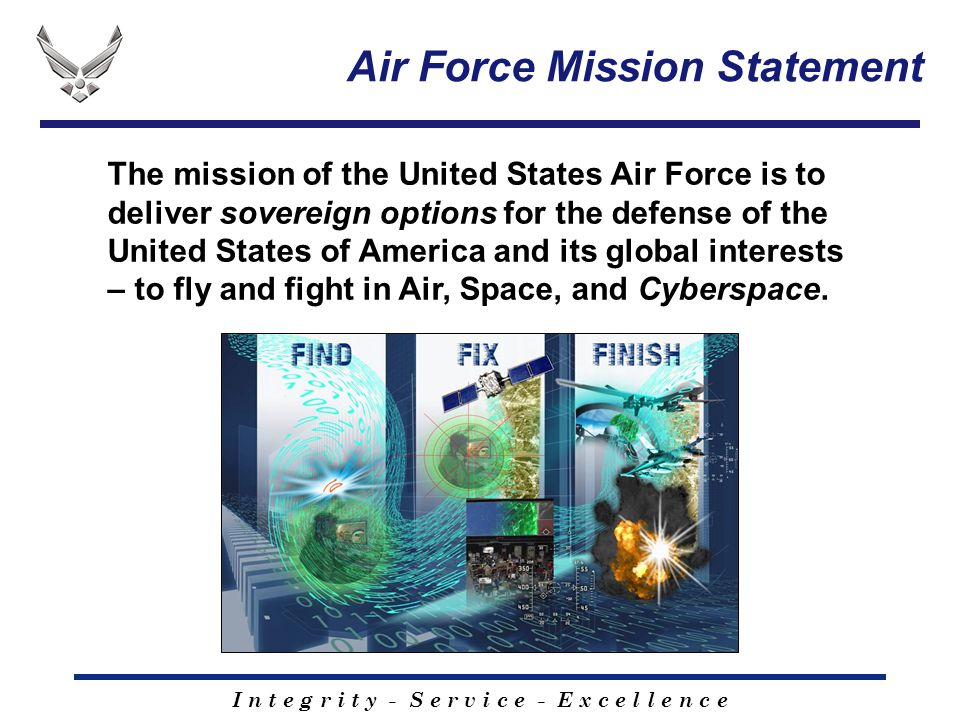 I n t e g r i t y - S e r v i c e - E x c e l l e n c e The mission of the United States Air Force is to deliver sovereign options for the defense of