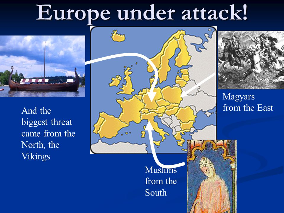 Europe under attack! Magyars from the East Muslims from the South And the biggest threat came from the North, the Vikings