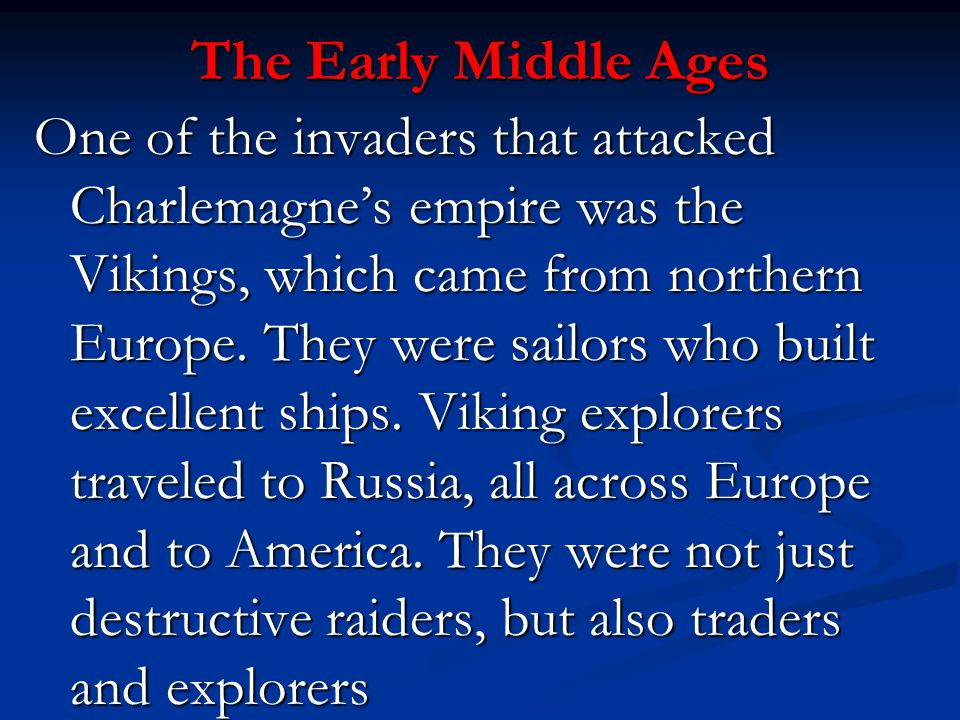 The Early Middle Ages One of the invaders that attacked Charlemagne's empire was the Vikings, which came from northern Europe. They were sailors who b