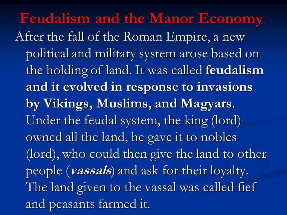 Feudalism and the Manor Economy After the fall of the Roman Empire, a new political and military system arose based on the holding of land. It was cal