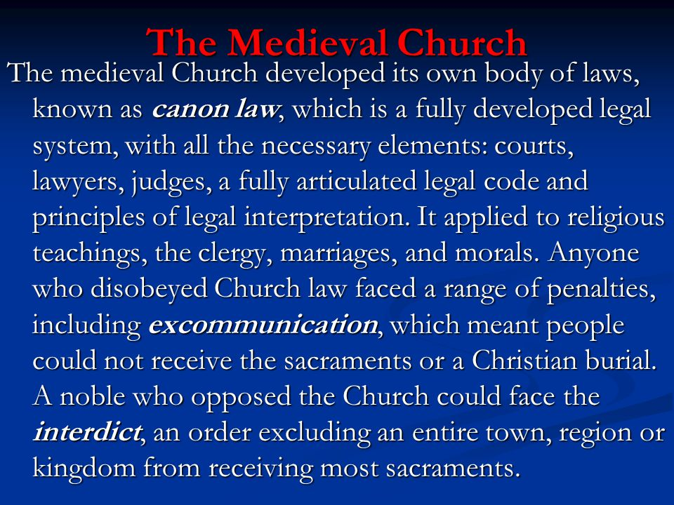 The Medieval Church The medieval Church developed its own body of laws, known as canon law, which is a fully developed legal system, with all the nece