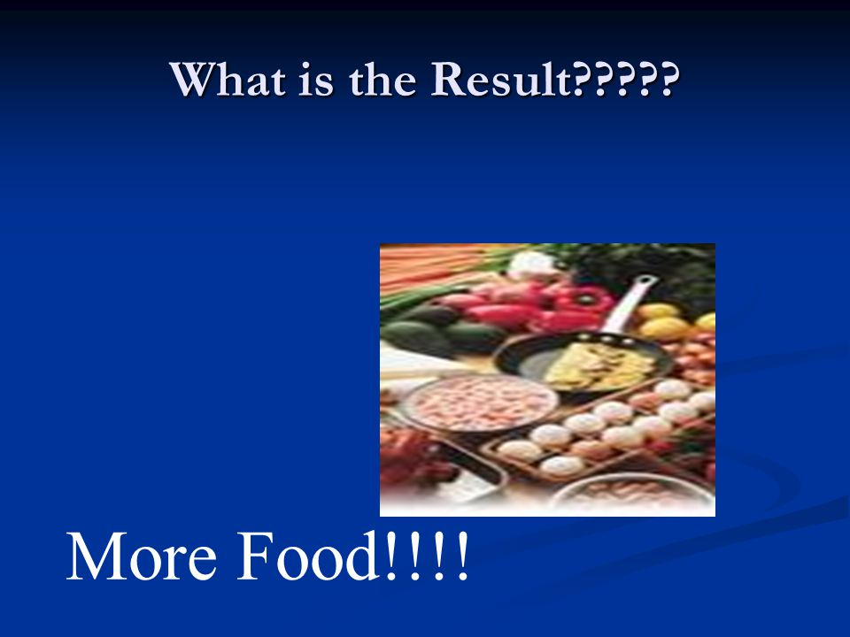 What is the Result????? More Food!!!!