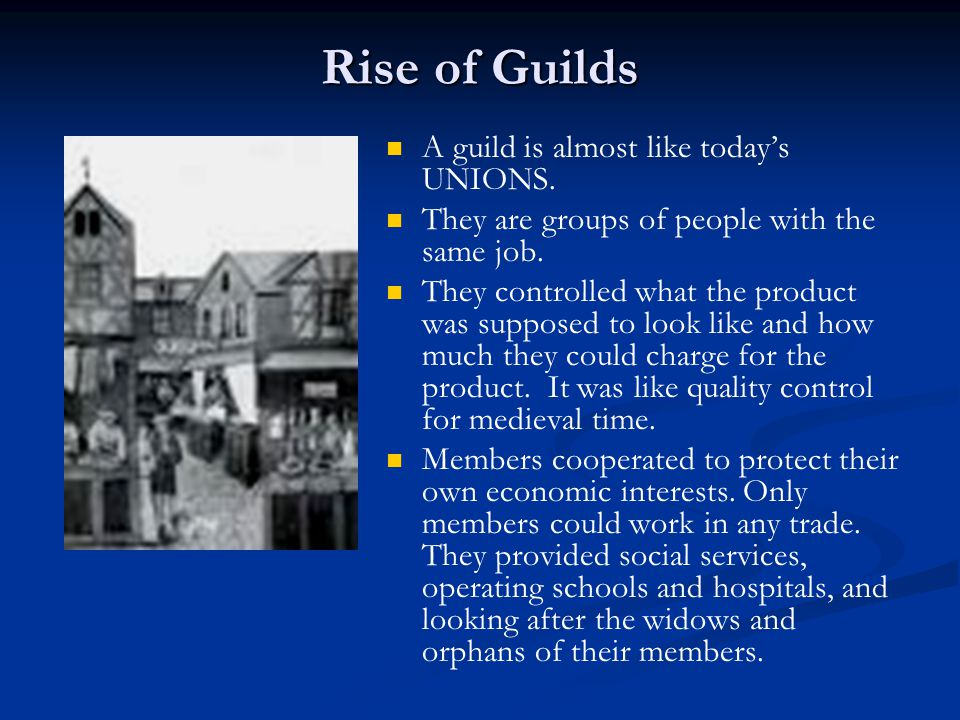 Rise of Guilds A guild is almost like today's UNIONS. They are groups of people with the same job. They controlled what the product was supposed to lo