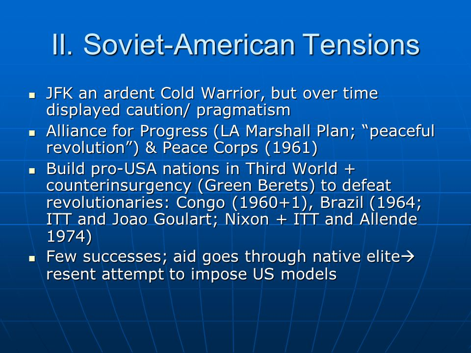 II. Soviet-American Tensions JFK an ardent Cold Warrior, but over time displayed caution/ pragmatism JFK an ardent Cold Warrior, but over time display