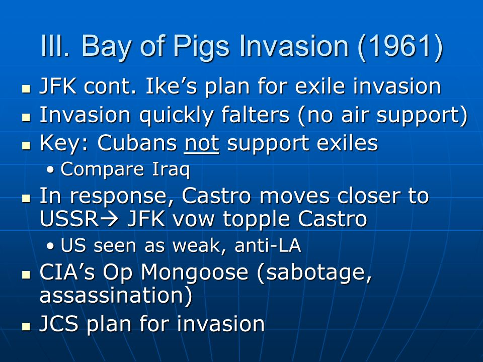 III. Bay of Pigs Invasion (1961) JFK cont. Ike's plan for exile invasion JFK cont. Ike's plan for exile invasion Invasion quickly falters (no air supp