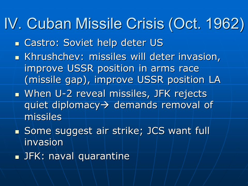 IV. Cuban Missile Crisis (Oct. 1962) Castro: Soviet help deter US Castro: Soviet help deter US Khrushchev: missiles will deter invasion, improve USSR