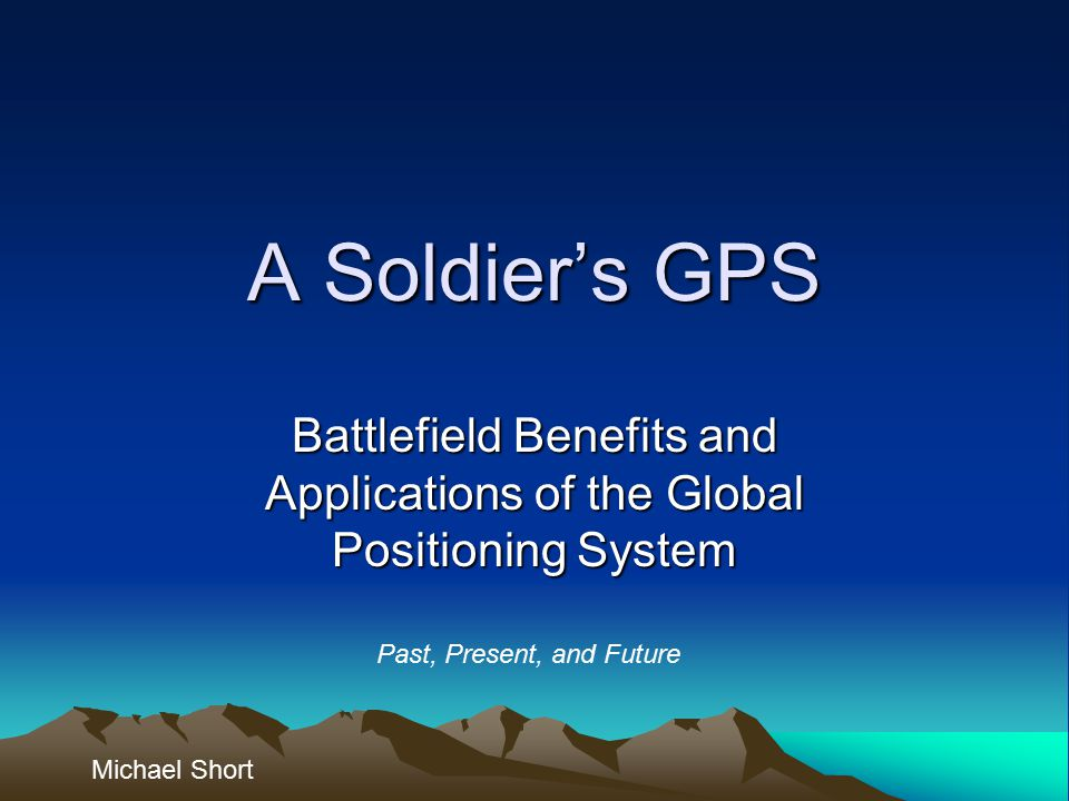 A Soldier's GPS Battlefield Benefits and Applications of the Global Positioning System Michael Short Past, Present, and Future