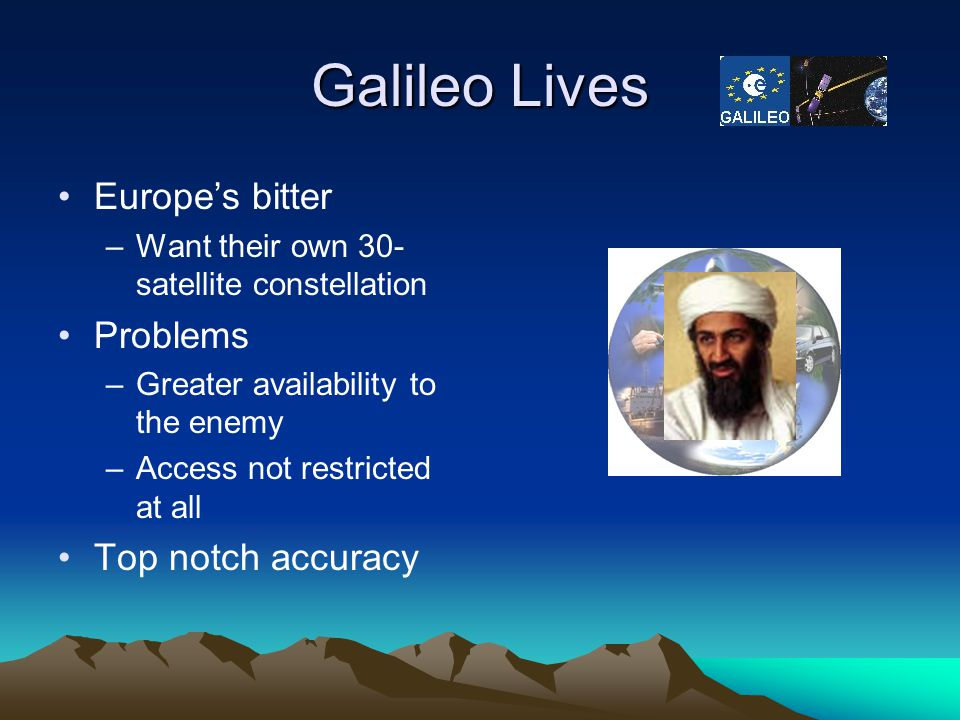 Galileo Lives Europe's bitter –Want their own 30- satellite constellation Problems –Greater availability to the enemy –Access not restricted at all To