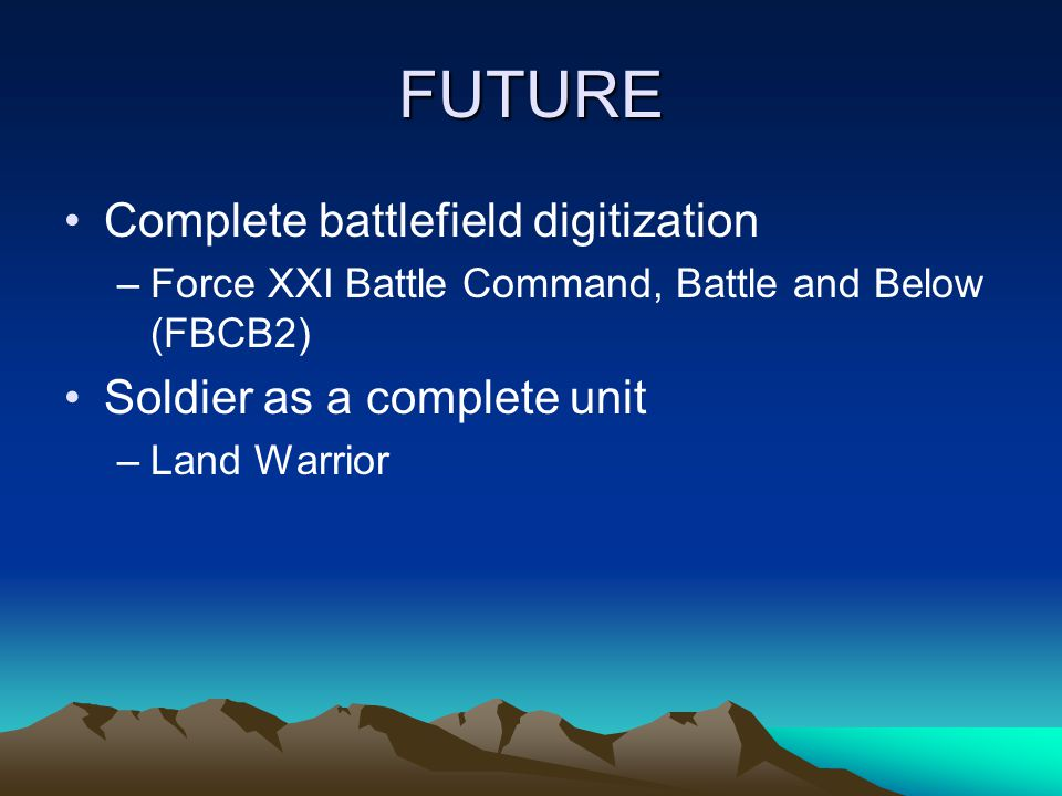 FUTURE Complete battlefield digitization –Force XXI Battle Command, Battle and Below (FBCB2) Soldier as a complete unit –Land Warrior