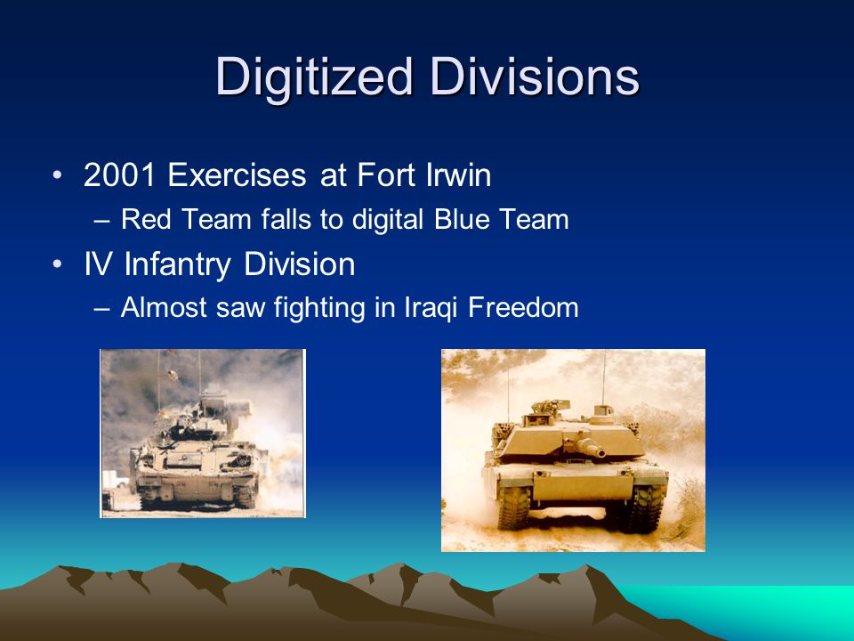 Digitized Divisions 2001 Exercises at Fort Irwin –Red Team falls to digital Blue Team IV Infantry Division –Almost saw fighting in Iraqi Freedom
