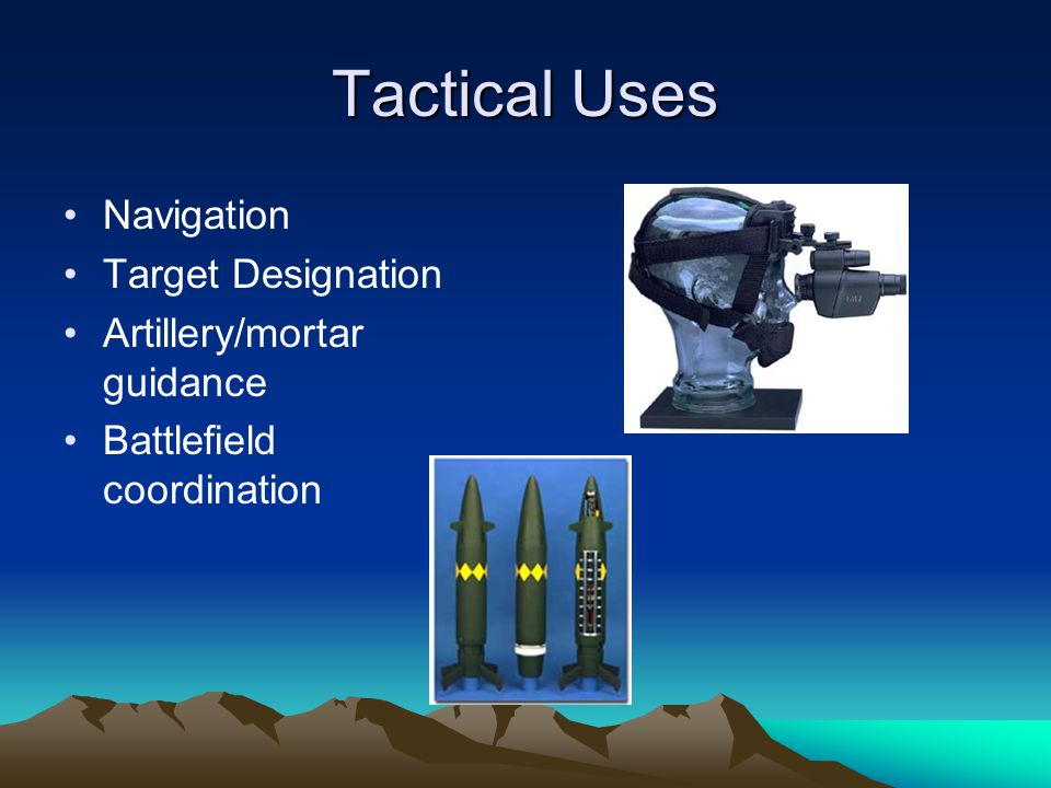 Tactical Uses Navigation Target Designation Artillery/mortar guidance Battlefield coordination